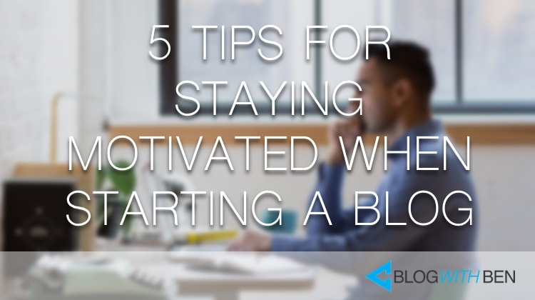 5 Tips for Staying Motivated When You Start a Blog