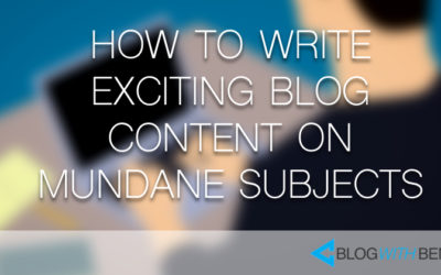 How to Write Exciting Blog Content on Mundane Subjects